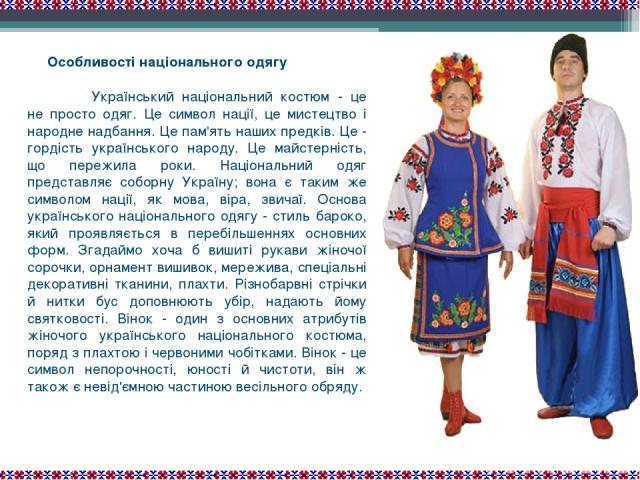 Особливості національного одягу Український національний костюм - це не просто одяг. Це символ нації, це мистецтво і народне надбання. Це пам'ять наших предків. Це - гордість українського народу. Це майстерність, що пережила роки. Національний одяг …