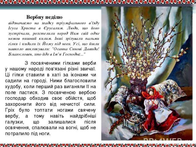 Верба Вербну неділю відзначаємо на згадку тріумфального в'їзду Ісуса Христа в Єрусалим. Люди, що його зустрічали, розстелили перед Ним свій одяг немов пишний килим. Інші зрізували пальми гілки і кидали їх Йому під ноги. Усі, що йшли навколо викликув…