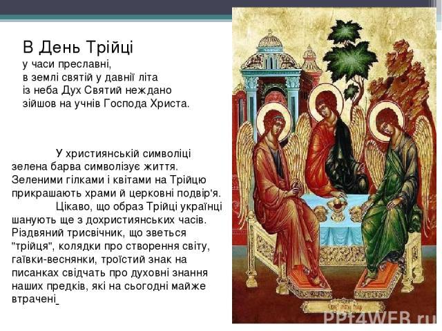 У християнській символіці зелена барва символізує життя. Зеленими гілками і квітами на Трійцю прикрашають храми й церковні подвір'я. Цікаво, що образ Трійці українці шанують ще з дохристиянських часів. Різдвяний трисвічник, що зветься