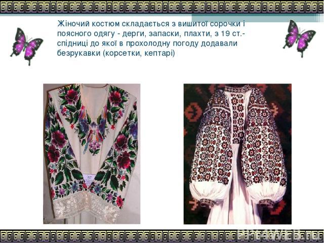 Жіночий костюм складається з вишитої сорочки і поясного одягу - дерги, запаски, плахти, з 19 ст.- спідниці до якої в прохолодну погоду додавали безрукавки (корсетки, кептарі)