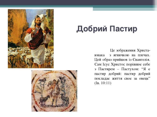 """Добрий Пастир Це зображення Христа-юнака з ягничкою на плечах. Цей образ прийшов із Євангелія. Сам Ісус Христос порівнює себе з Пастирем – Пастухом: """"Я є пастир добрий: пастир добрий покладає життя своє за овець"""" (Ів. 10:11)"""
