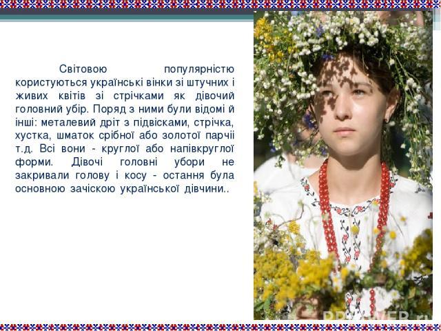 Світовою популярністю користуються українські вінки зі штучних і живих квітів зі стрічками як дівочий головний убір. Поряд з ними були відомі й інші: металевий дріт з підвісками, стрічка, хустка, шматок срібної або золотої парчіі т.д. Всі вони - кру…