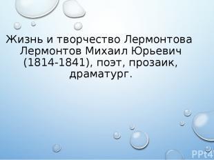 Жизнь и творчество Лермонтова Лермонтов Михаил Юрьевич (1814-1841), поэт, прозаи