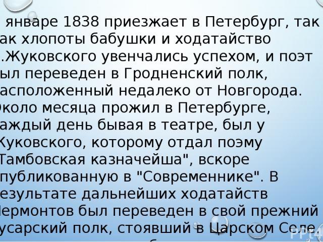 В январе 1838 приезжает в Петербург, так как хлопоты бабушки и ходатайство В.Жуковского увенчались успехом, и поэт был переведен в Гродненский полк, расположенный недалеко от Новгорода. Около месяца прожил в Петербурге, каждый день бывая в театре, б…