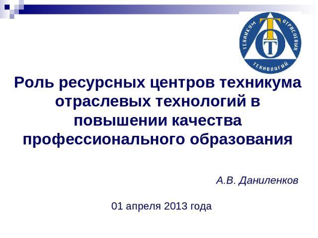 А.В. Даниленков 01 апреля 2013 года Роль ресурсных центров техникума отраслевых технологий в повышении качества профессионального образования
