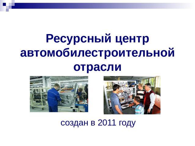 Ресурсный центр автомобилестроительной отрасли создан в 2011 году