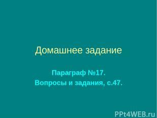 Домашнее задание Параграф №17. Вопросы и задания, с.47.
