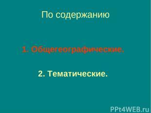 По содержанию 1. Общегеографические. 2. Тематические.