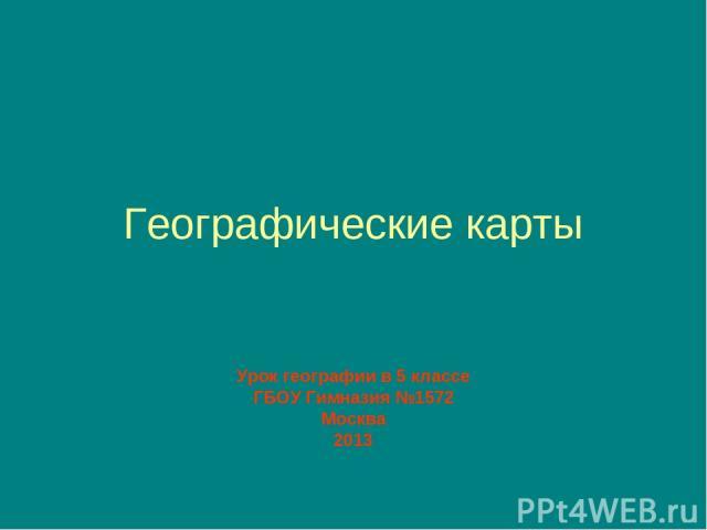 Географические карты Урок географии в 5 классе ГБОУ Гимназия №1572 Москва 2013