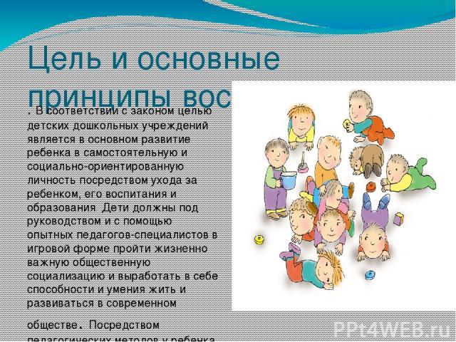 Цель и основные принципы воспитания . В соответствии с законом целью детских дошкольных учреждений является в основном развитие ребенка в самостоятельную и социально-ориентированную личность посредством ухода за ребенком, его воспитания и образовани…
