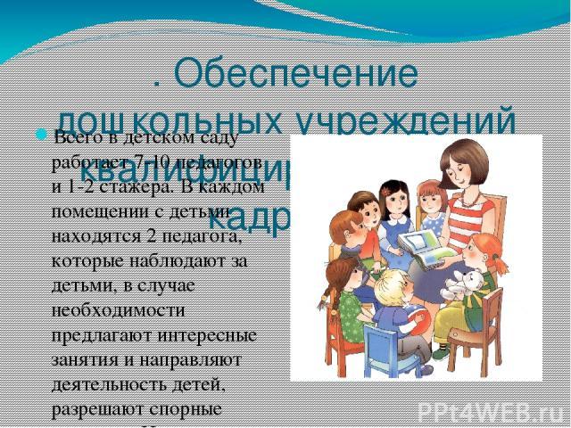 . Обеспечение дошкольных учреждений квалифицированными кадрами Всего в детском саду работает 7-10 педагогов и 1-2 стажера. В каждом помещении с детьми находятся 2 педагога, которые наблюдают за детьми, в случае необходимости предлагают интересные за…