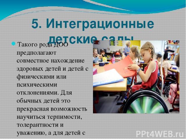 5. Интеграционные детские сады. Такого рода ДОО предполагают совместное нахождение здоровых детей и детей с физическими или психическими отклонениями. Для обычных детей это прекрасная возможность научиться терпимости, толерантности и уважению, а для…