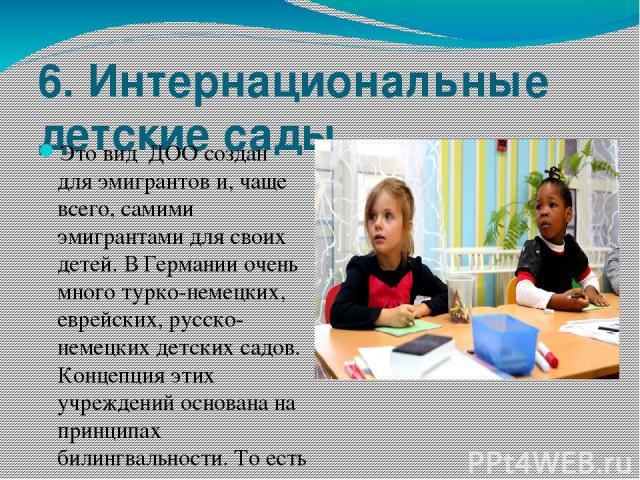 6. Интернациональные детские сады. Это вид ДОО создан для эмигрантов и, чаще всего, самими эмигрантами для своих детей. В Германии очень много турко-немецких, еврейских, русско-немецких детских садов. Концепция этих учреждений основана на принципах…