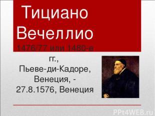 Тициано Вечеллио 1476/77 или 1480-е гг., Пьеве-ди-Кадоре, Венеция, - 27.8.1576,