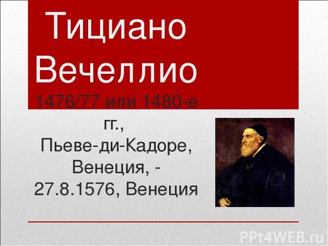 Тициано Вечеллио 1476/77 или 1480-е гг., Пьеве-ди-Кадоре, Венеция, - 27.8.1576, Венеция