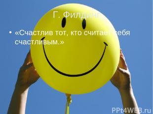 Г. Филдинг «Счастлив тот, кто считает себя счастливым.»