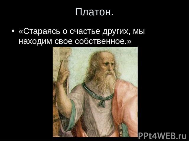 Платон. «Стараясь о счастье других, мы находим свое собственное.»