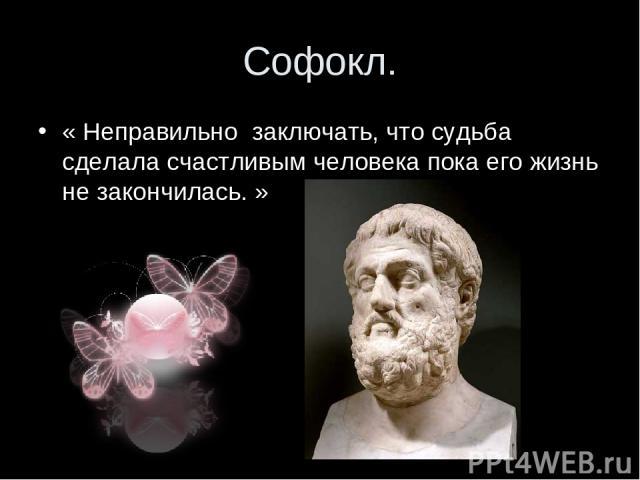 Софокл. « Неправильно заключать, что судьба сделала счастливым человека пока его жизнь не закончилась. »