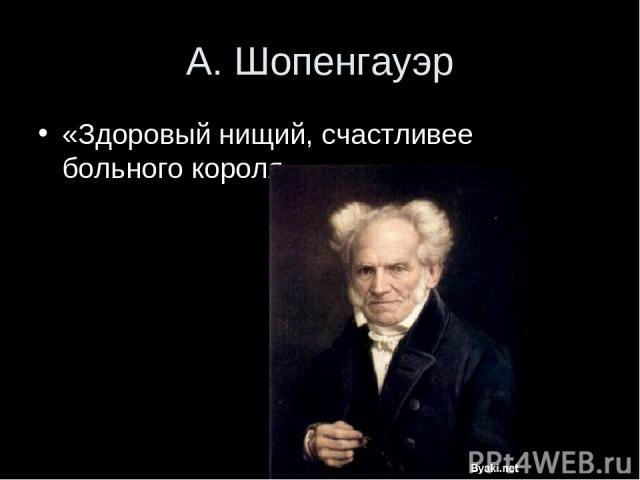 А. Шопенгауэр «Здоровый нищий, счастливее больного короля.»