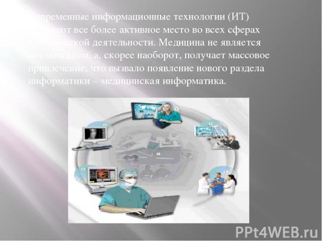 Современные информационные технологии (ИТ) занимают все более активное место во всех сферах человеческой деятельности. Медицина не является исключением, а, скорее наоборот, получает массовое привлечение, что вызвало появление нового раздела информат…