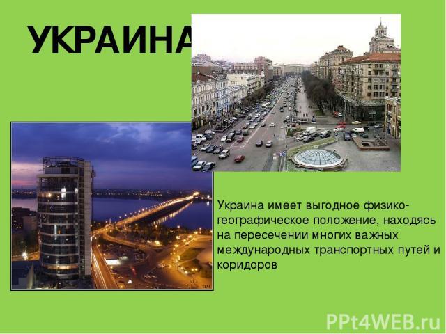 УКРАИНА Украина имеет выгодное физико-географическое положение, находясь на пересечении многих важных международных транспортных путей и коридоров