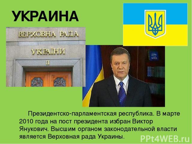 УКРАИНА Президентско-парламентская республика. В марте 2010 года на пост президента избран Виктор Янукович.Высшим органом законодательной власти являетсяВерховная рада Украины.