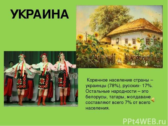 УКРАИНА Коренное население страны – украинцы (78%), русских- 17%. Остальные народности – это белорусы, татары, молдаване составляют всего 7% от всего населения.