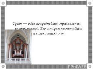 Орган — один из древнейших музыкальных инструментов. Его история насчитывает нес