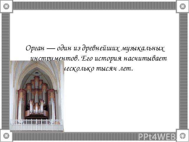 Орган — один из древнейших музыкальных инструментов. Его история насчитывает несколько тысяч лет.