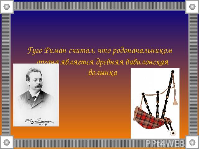 Гуго Риман считал, что родоначальником органа является древняя вавилонская волынка