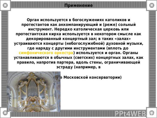 Применение Орган используется в богослужениях католиков и протестантов как аккомпанирующий и (реже) сольный инструмент. Нередко католическая церковь или протестантская кирха используется в некотором смысле как декорированный концертный зал; в таких …
