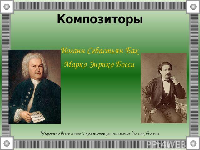 Композиторы Иоганн Себастьян Бах Марко Энрико Босси *Указанно всего лишь 2 композитора, на самом деле их больше