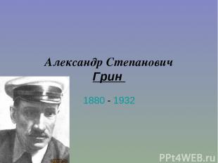 Александр Степанович Грин 1880 - 1932
