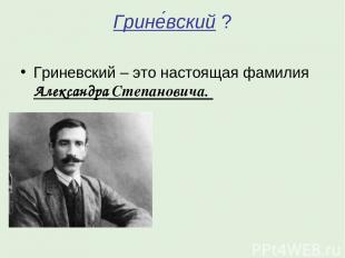 Грине вский ? Гриневский – это настоящая фамилия Александра Степановича.