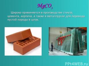 MgCO3 Широко применяется в производстве стекла, цемента, кирпича, а также в мета
