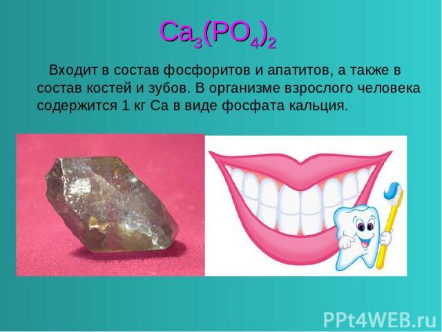 Ca3(PO4)2 Входит в состав фосфоритов и апатитов, а также в состав костей и зубов. В организме взрослого человека содержится 1 кг Са в виде фосфата кальция.