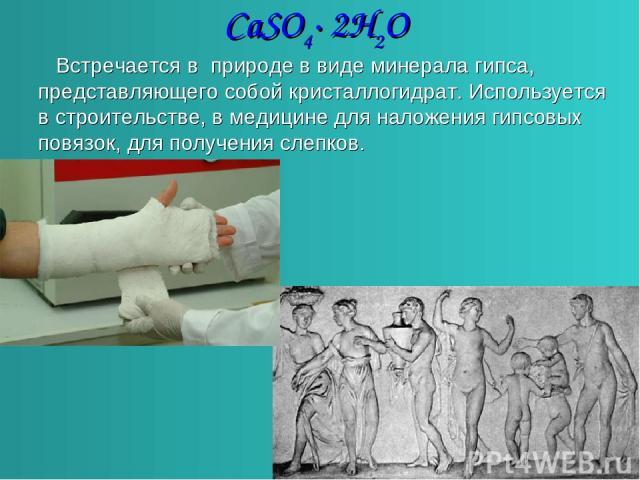 CaSO4∙ 2H2O Встречается в природе в виде минерала гипса, представляющего собой кристаллогидрат. Используется в строительстве, в медицине для наложения гипсовых повязок, для получения слепков.