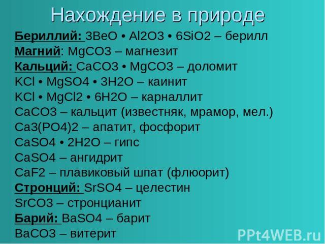 Нахождение в природе Бериллий: 3BeO • Al2O3 • 6SiO2 – берилл Магний: MgCO3 – магнезит Кальций: CaCO3 • MgCO3 – доломит KCl • MgSO4 • 3H2O – каинит KCl • MgCl2 • 6H2O – карналлит CaCO3 – кальцит (известняк, мрамор, мел.) Ca3(PO4)2 – апатит, фосфорит …