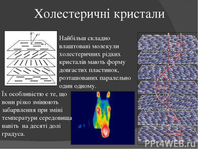 Холестеричні кристали Найбільш складно влаштовані молекули холестеричних рідких кристалів мають форму довгастих пластинок, розташованих паралельно один одному. Їх особливістю є те, що вони різко змінюють забарвлення при зміні температури середовища …