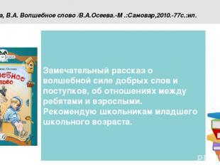 Осеева, В.А. Волшебное слово /В.А.Осеева.-М .:Самовар,2010.-77с.:ил. Замечательн
