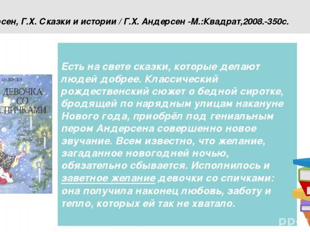 Андерсен, Г.Х. Сказки и истории / Г.Х. Андерсен -М.:Квадрат,2008.-350с. Есть на свете сказки, которые делают людей добрее. Классический рождественский сюжет о бедной сиротке, бродящей по нарядным улицам накануне Нового года, приобрёл под гениальным …
