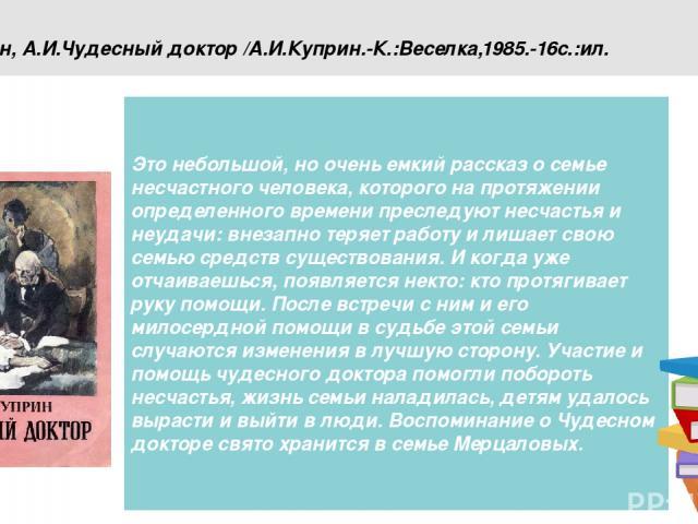 Куприн, А.И.Чудесный доктор /А.И.Куприн.-К.:Веселка,1985.-16с.:ил. Это небольшой, но очень емкий рассказ о семье несчастного человека, которого на протяжении определенного времени преследуют несчастья и неудачи: внезапно теряет работу и лишает свою …