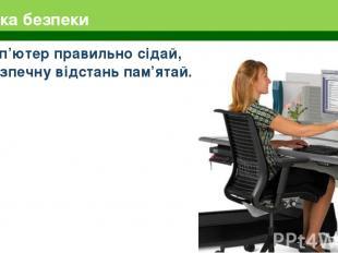Техніка безпеки За комп'ютер правильно сідай, Про безпечну відстань пам'ятай.