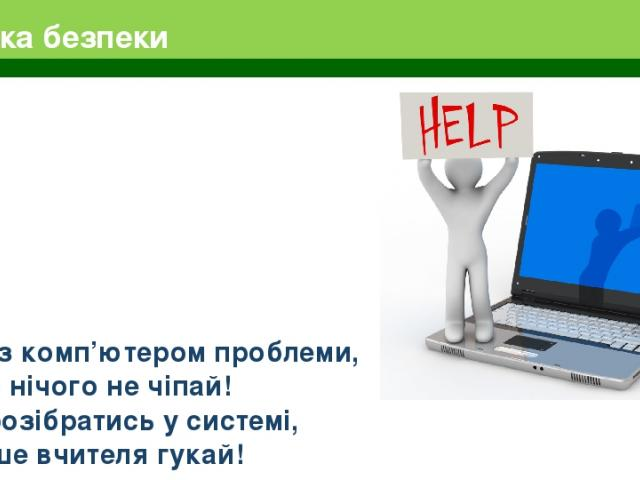 Техніка безпеки Якщо з комп'ютером проблеми, Ти сам нічого не чіпай! Щоб розібратись у системі, Скоріше вчителя гукай!