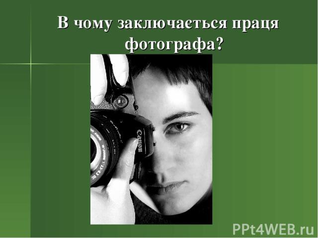 В чому заключається праця фотографа?