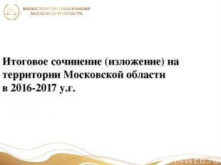 Итоговое сочинение (изложение) на территории Московской области в 2016-2017 у.г.