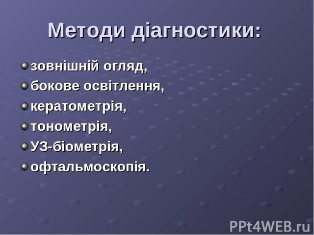 Методи діагностики: зовнішній огляд, бокове освітлення, кератометрія, тонометрія, УЗ-біометрія, офтальмоскопія.