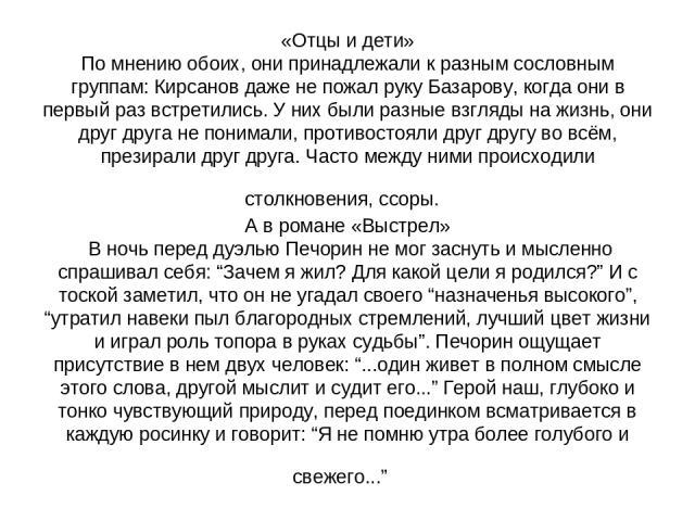 «Отцы и дети» По мнению обоих, они принадлежали к разным сословным группам: Кирсанов даже не пожал руку Базарову, когда они в первый раз встретились. У них были разные взгляды на жизнь, они друг друга не понимали, противостояли друг другу во всём, п…