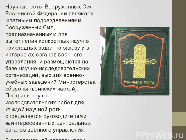 Научные роты Вооруженных Сил Российской Федерации являются штатными подразделениями Вооруженных Сил, предназначенными для выполнения конкретных научно-прикладных задач по заказу и в интерес-ах органов военного управления, и размещаются на базе научн…