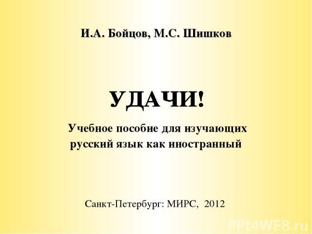И.А. Бойцов, М.С. Шишков Учебное пособие для изучающих русский язык как иностранный Санкт-Петербург: МИРС, 2012
